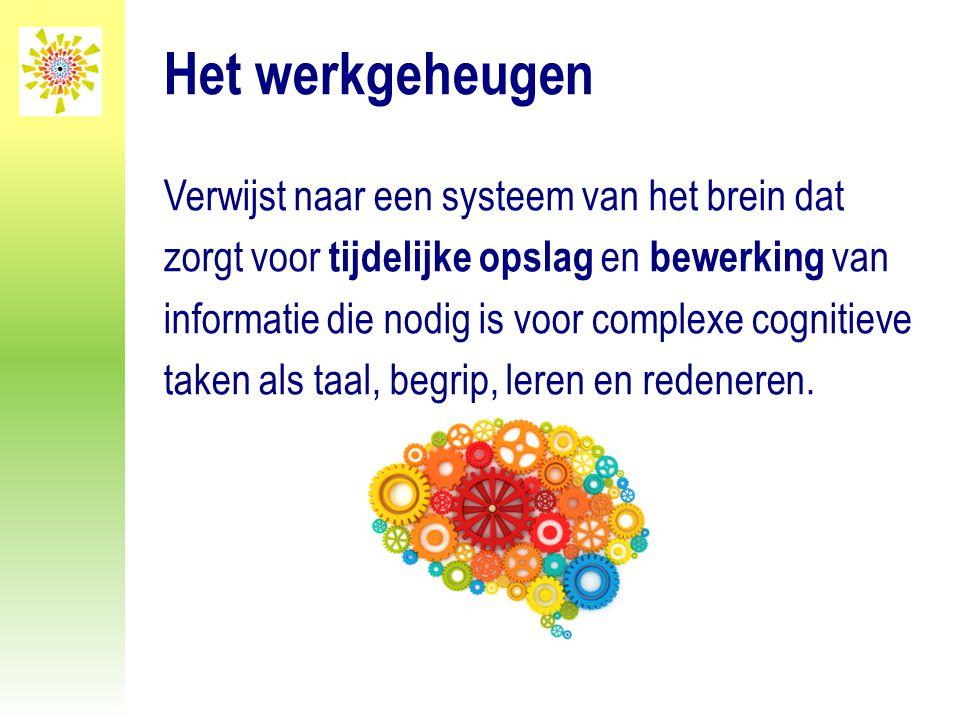 Het werkgeheugen Verwijst naar een systeem van het brein dat zorgt voor tijdelijke opslag en bewerking van informatie die nodig is voor complexe cogni