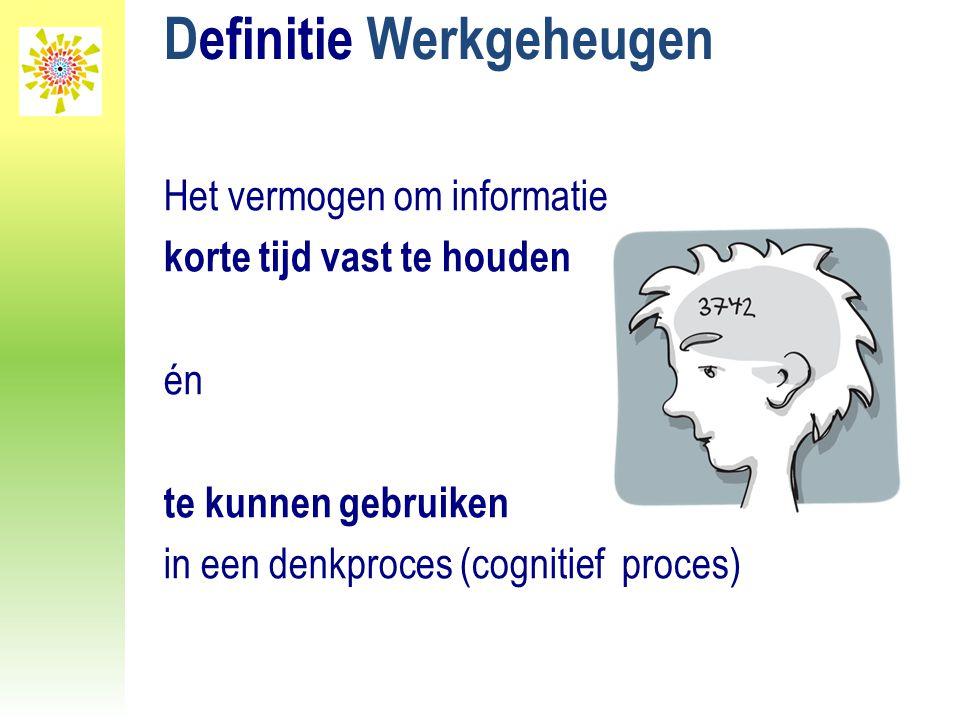 Definitie Werkgeheugen Het vermogen om informatie korte tijd vast te houden én te kunnen gebruiken in een denkproces (cognitief proces)