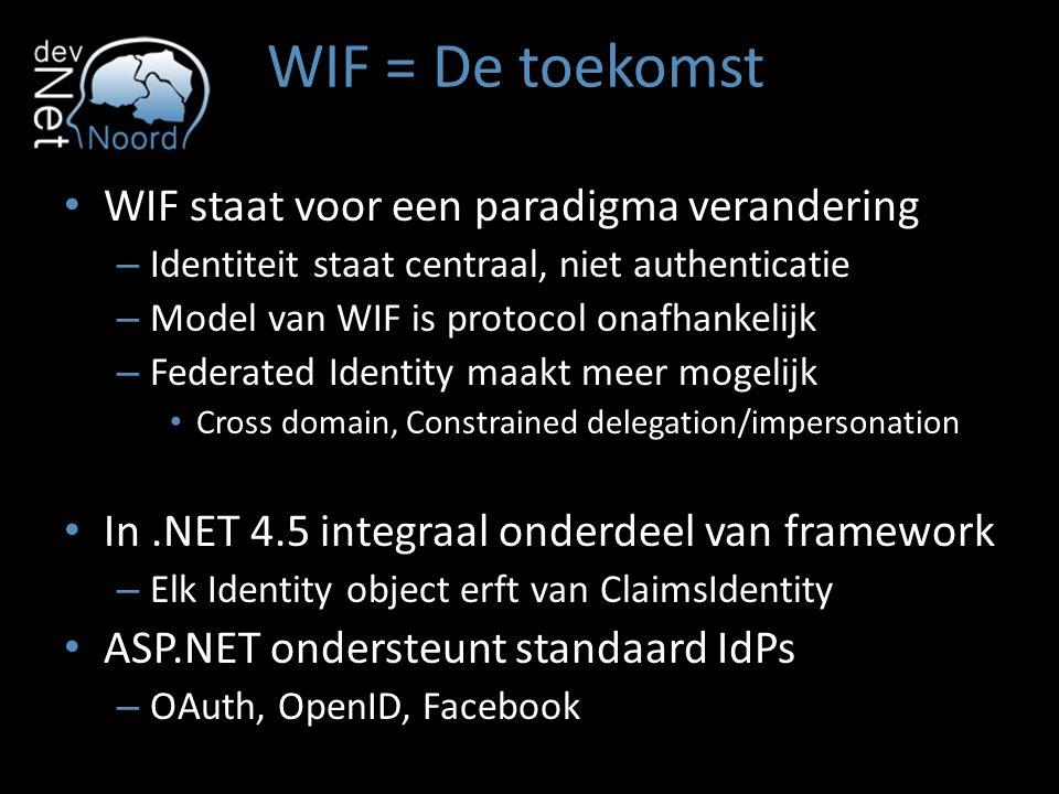WIF = De toekomst WIF staat voor een paradigma verandering – Identiteit staat centraal, niet authenticatie – Model van WIF is protocol onafhankelijk –