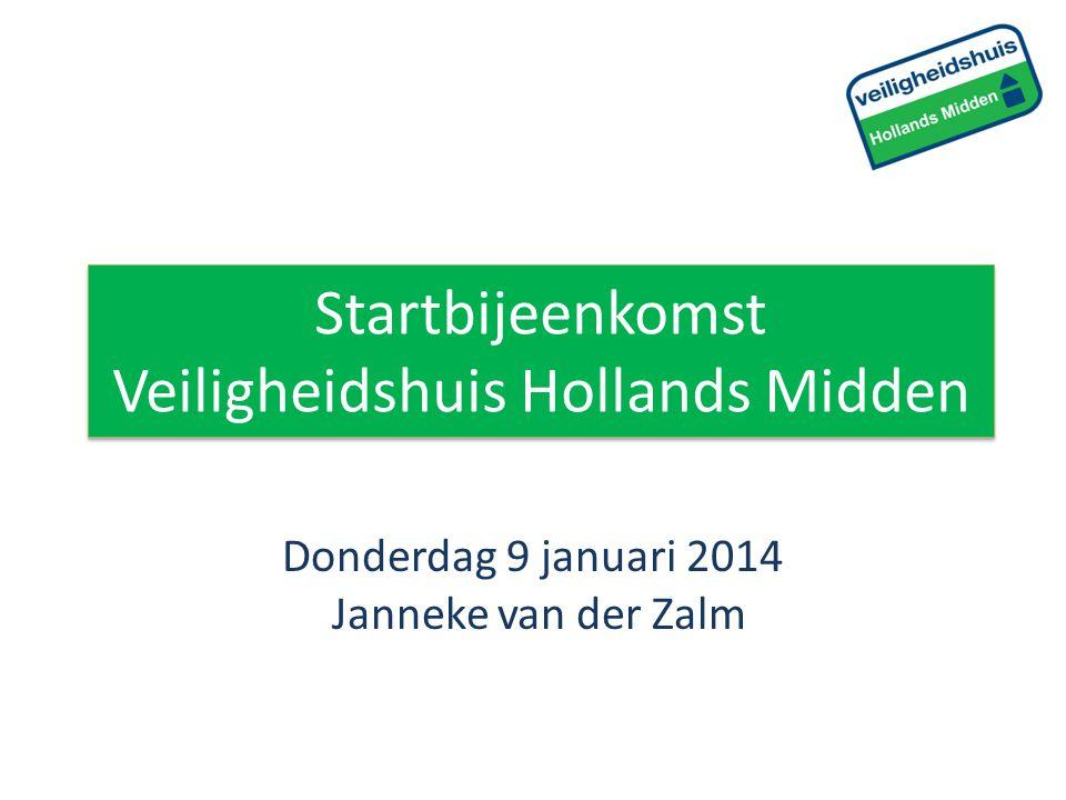 Startbijeenkomst Veiligheidshuis Hollands Midden Donderdag 9 januari 2014 Janneke van der Zalm
