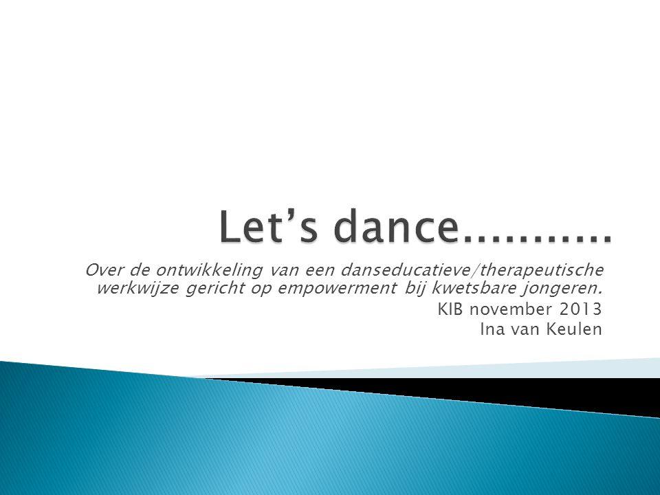 Over de ontwikkeling van een danseducatieve/therapeutische werkwijze gericht op empowerment bij kwetsbare jongeren. KIB november 2013 Ina van Keulen