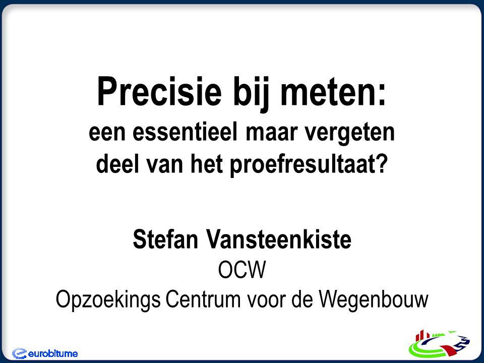 Precisie bij meten: een essentieel maar vergeten deel van het proefresultaat? Stefan Vansteenkiste OCW Opzoekings Centrum voor de Wegenbouw