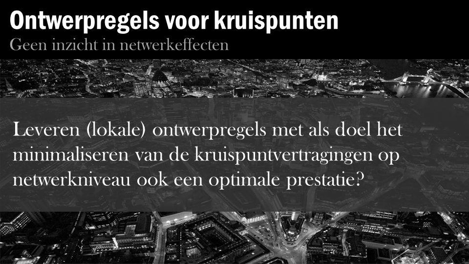 Ontwerpregels voor kruispunten 9 Geen inzicht in netwerkeffecten Leveren (lokale) ontwerpregels met als doel het minimaliseren van de kruispuntvertragingen op netwerkniveau ook een optimale prestatie?