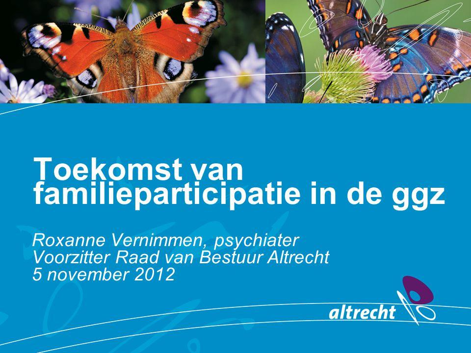Toekomst van familieparticipatie in de ggz Roxanne Vernimmen, psychiater Voorzitter Raad van Bestuur Altrecht 5 november 2012