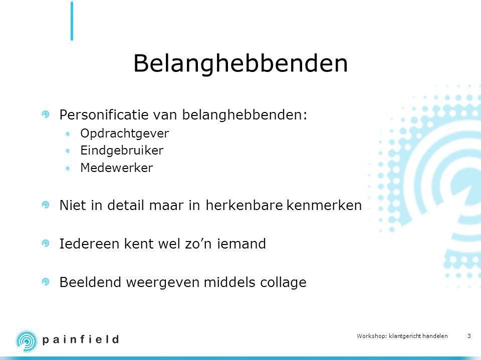 3 Workshop: klantgericht handelen Belanghebbenden Personificatie van belanghebbenden: Opdrachtgever Eindgebruiker Medewerker Niet in detail maar in he