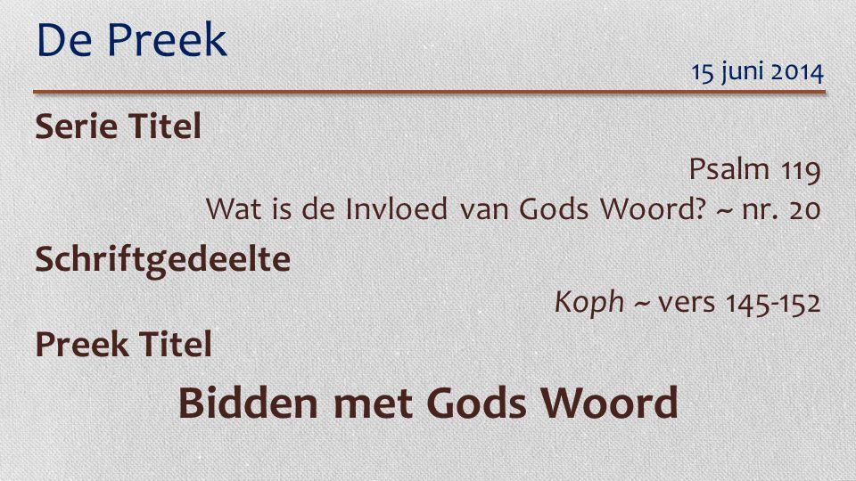 De Preek Serie Titel Psalm 119 Wat is de Invloed van Gods Woord? ~ nr. 20 Schriftgedeelte Koph ~ vers 145-152 Preek Titel Bidden met Gods Woord 15 jun
