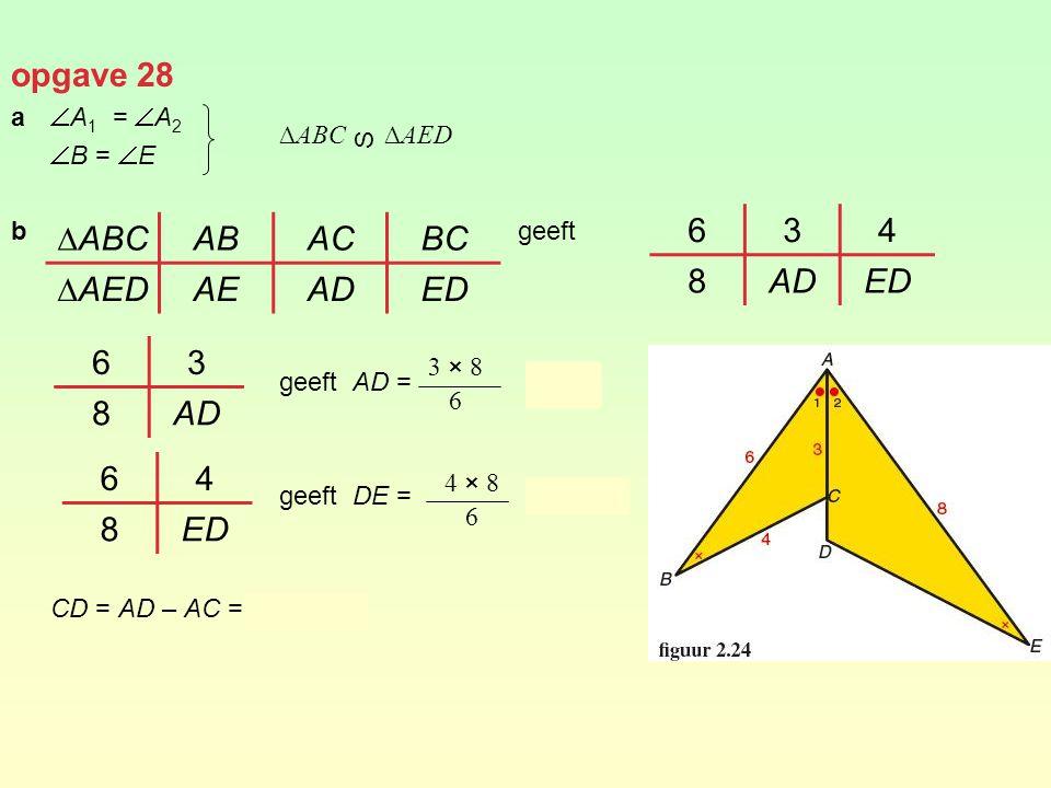 opgave 28 a  A 1 =  A 2  B =  E b geeft geeft AD = = 4 geeft DE = ≈ 5,3 CD = AD – AC = 4 – 3 = 1 ∆ABCABACBC ∆AEDAEADED 634 8ADED 3 × 8 6 4 × 8 6 ∆