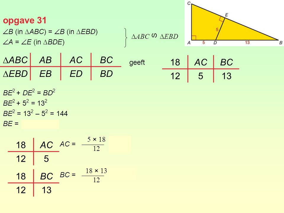 opgave 31  B (in ∆ABC) =  B (in ∆EBD)  A =  E (in ∆BDE) geeft BE 2 + DE 2 = BD 2 BE 2 + 5 2 = 13 2 BE 2 = 13 2 – 5 2 = 144 BE = AC = = 7,5 BC = =