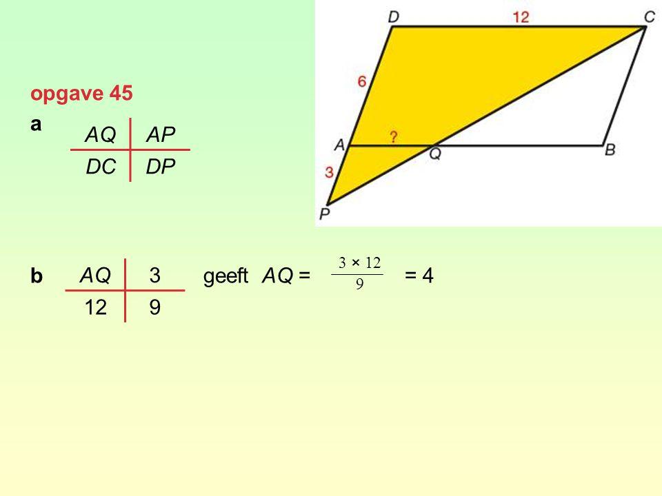 opgave 45 a b geeft AQ = = 4 AQAP DCDP AQ3 129 3 × 12 9
