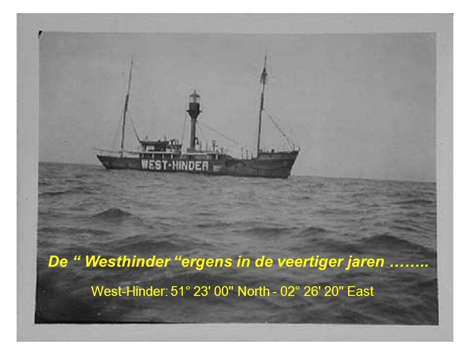 """De """" Westhinder """"ergens in de veertiger jaren …….. West-Hinder: 51° 23' 00'' North - 02° 26' 20'' East"""