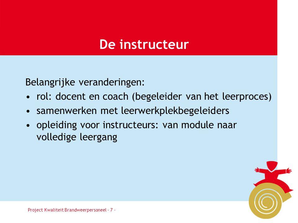 Project Kwaliteit Brandweerpersoneel Pagina 7 De instructeur Belangrijke veranderingen: rol: docent en coach (begeleider van het leerproces) samenwerk