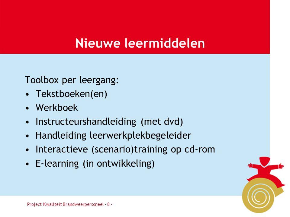 Project Kwaliteit Brandweerpersoneel Pagina 8 Nieuwe leermiddelen Toolbox per leergang: Tekstboeken(en) Werkboek Instructeurshandleiding (met dvd) Han