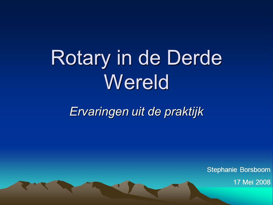 Rotary in de Derde Wereld Ervaringen uit de praktijk Stephanie Borsboom 17 Mei 2008