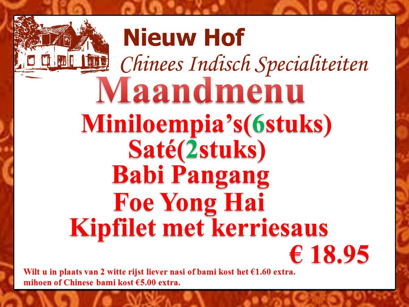 Miniloempia's(6stuks) Saté(2stuks) Babi Pangang Foe Yong Hai Kipfilet met kerriesaus € 18.95 € 18.95 Wilt u in plaats van 2 witte rijst liever nasi of