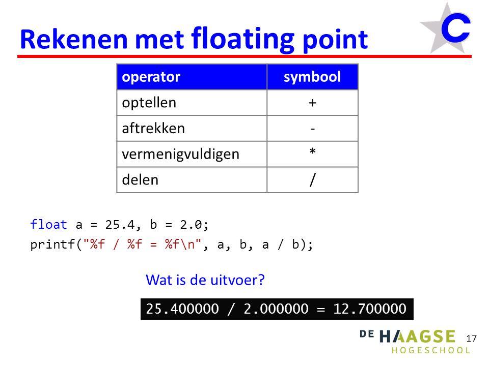 18 Afdrukken van floating point float a = 25.4, b = 2.0; printf( %.1f / %.1f = %.1f\n , a, b, a / b); Wat is de uitvoer.
