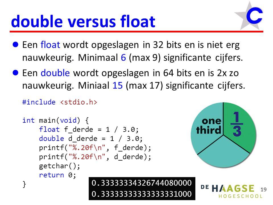 double versus float Een float wordt opgeslagen in 32 bits en is niet erg nauwkeurig. Minimaal 6 (max 9) significante cijfers. Een double wordt opgesla