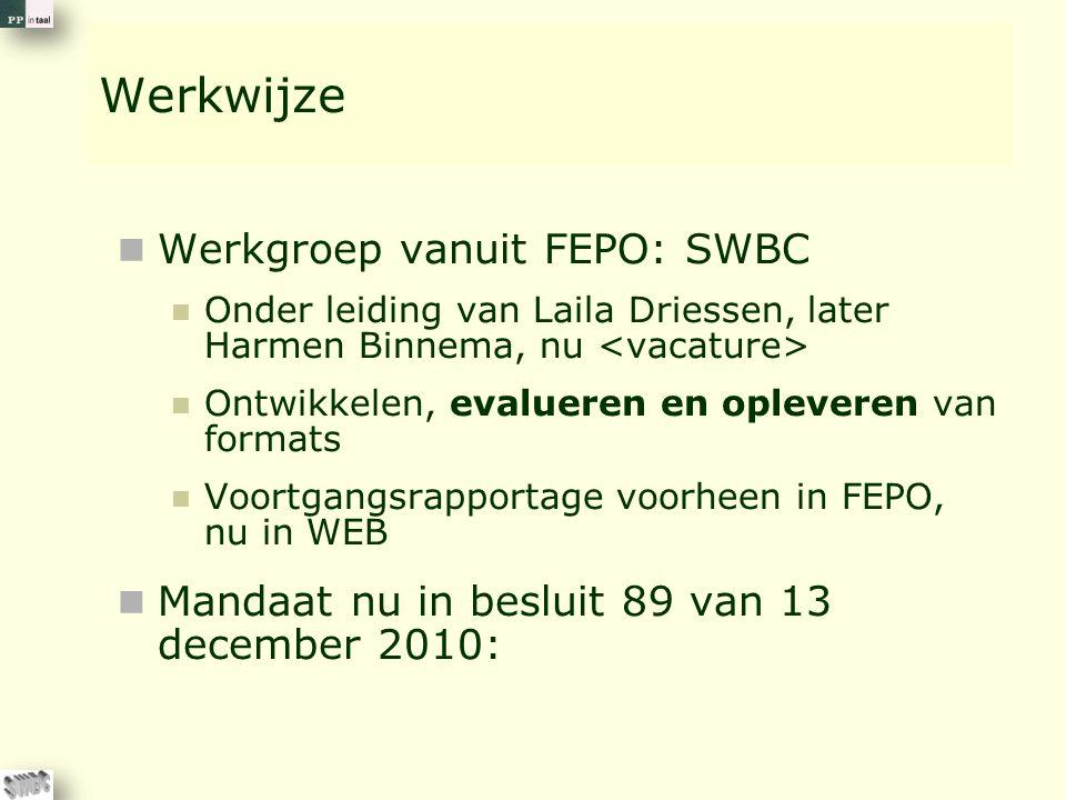 Werkwijze Werkgroep vanuit FEPO: SWBC Onder leiding van Laila Driessen, later Harmen Binnema, nu Ontwikkelen, evalueren en opleveren van formats Voortgangsrapportage voorheen in FEPO, nu in WEB Mandaat nu in besluit 89 van 13 december 2010:
