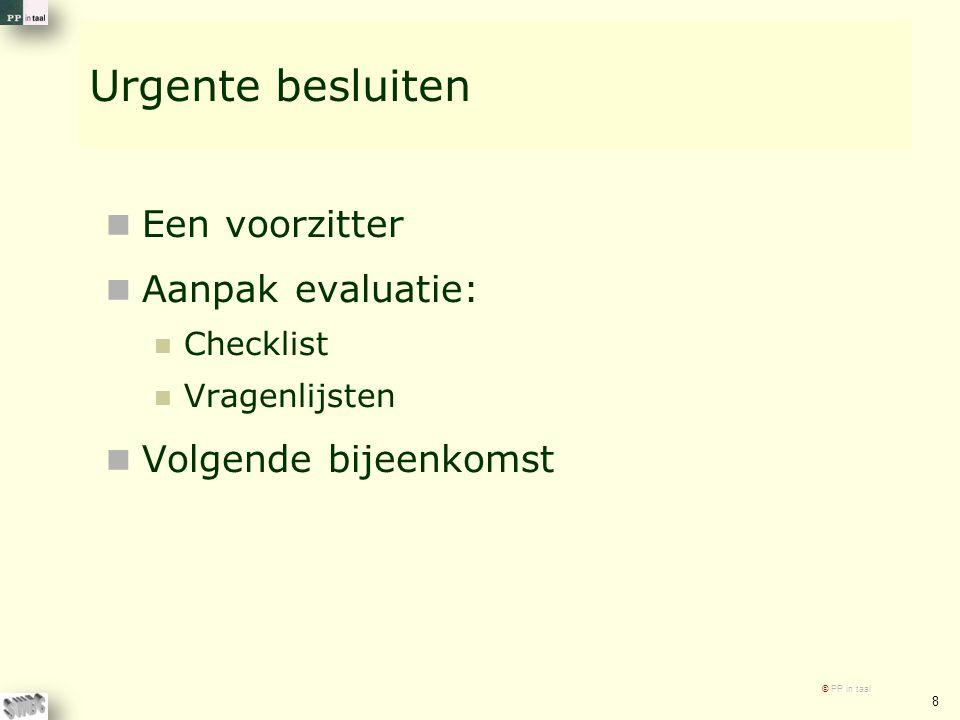 Urgente besluiten Een voorzitter Aanpak evaluatie: Checklist Vragenlijsten Volgende bijeenkomst © PP in taal 8