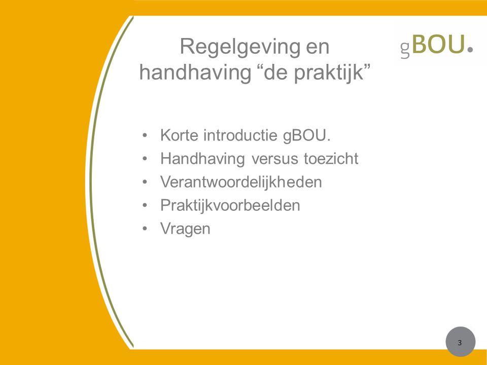 """Regelgeving en handhaving """"de praktijk"""" Korte introductie gBOU. Handhaving versus toezicht Verantwoordelijkheden Praktijkvoorbeelden Vragen 3 3"""