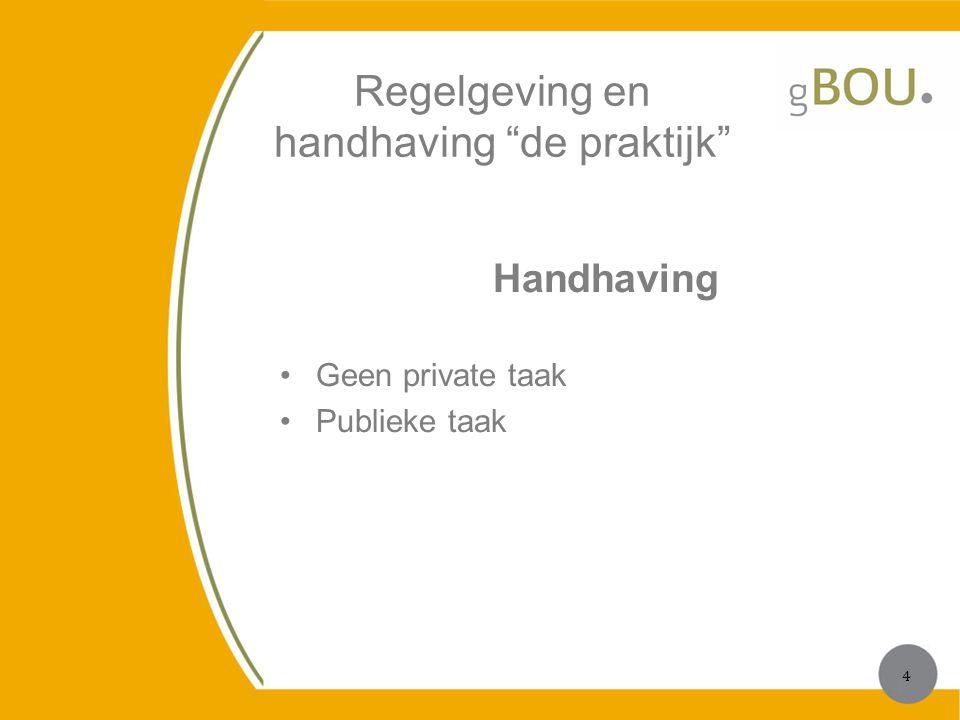 """Regelgeving en handhaving """"de praktijk"""" Handhaving Geen private taak Publieke taak 4 4"""