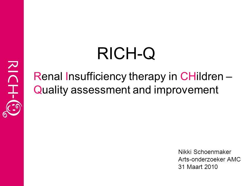RICH-Q Nikki Schoenmaker Arts-onderzoeker AMC 31 Maart 2010 Renal Insufficiency therapy in CHildren – Quality assessment and improvement