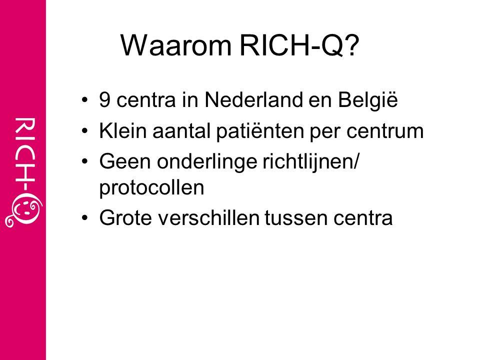 Waarom RICH-Q? 9 centra in Nederland en België Klein aantal patiënten per centrum Geen onderlinge richtlijnen/ protocollen Grote verschillen tussen ce