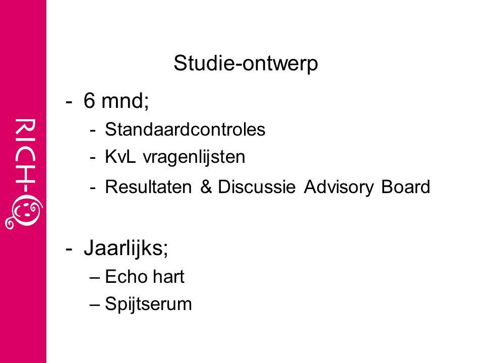 Studie-ontwerp -6 mnd; -Standaardcontroles -KvL vragenlijsten -Resultaten & Discussie Advisory Board -Jaarlijks; –Echo hart –Spijtserum