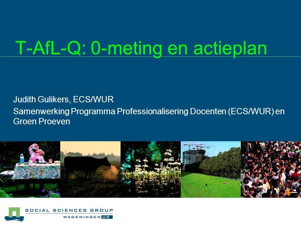 T-AfL-Q: 0-meting en actieplan Judith Gulikers, ECS/WUR Samenwerking Programma Professionalisering Docenten (ECS/WUR) en Groen Proeven