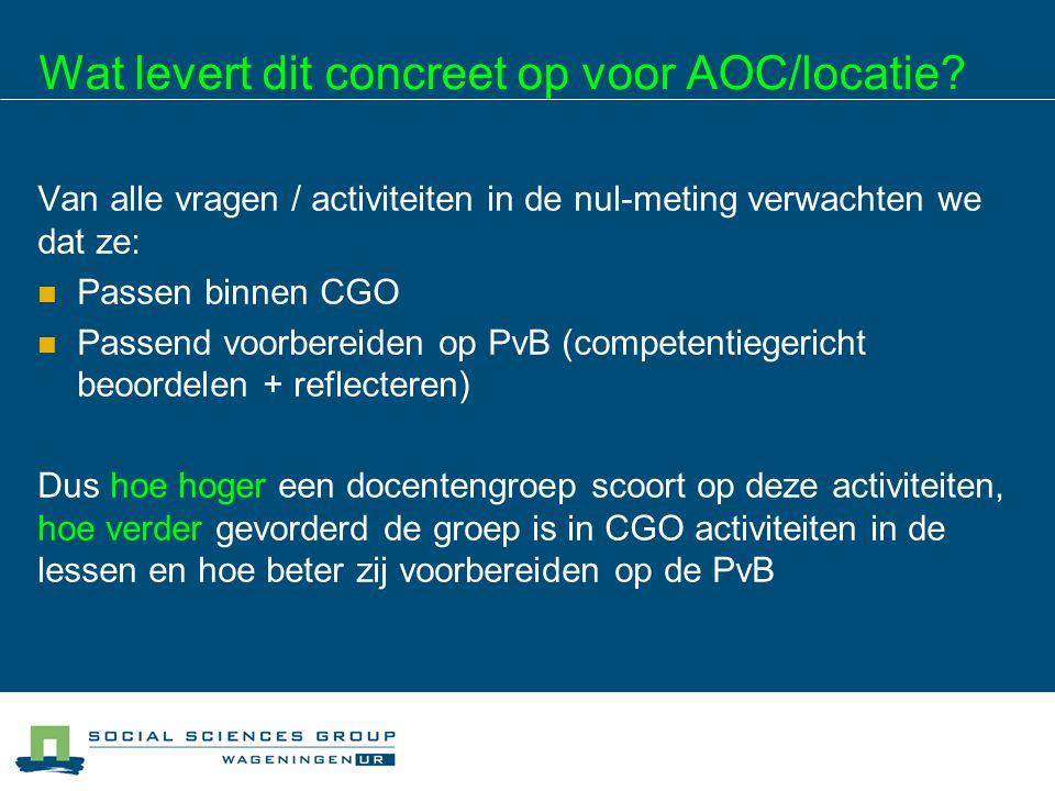 Wat levert dit concreet op voor AOC/locatie? Van alle vragen / activiteiten in de nul-meting verwachten we dat ze: Passen binnen CGO Passend voorberei