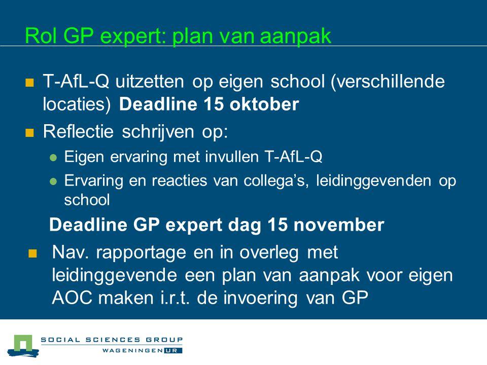Rol GP expert: plan van aanpak T-AfL-Q uitzetten op eigen school (verschillende locaties) Deadline 15 oktober Reflectie schrijven op: Eigen ervaring m