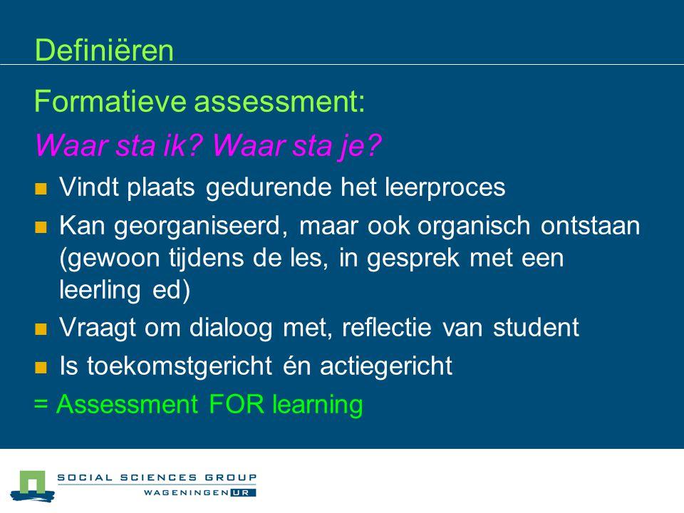 Definiëren Formatieve assessment: Waar sta ik? Waar sta je? Vindt plaats gedurende het leerproces Kan georganiseerd, maar ook organisch ontstaan (gewo