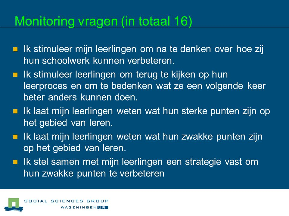 Monitoring vragen (in totaal 16) Ik stimuleer mijn leerlingen om na te denken over hoe zij hun schoolwerk kunnen verbeteren. Ik stimuleer leerlingen o