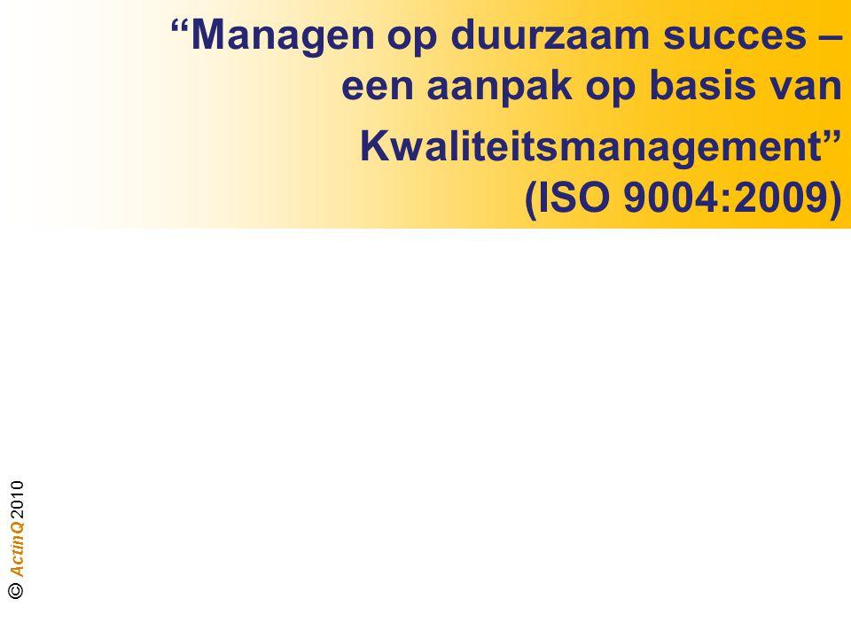 """""""Managen op duurzaam succes – een aanpak op basis van Kwaliteitsmanagement"""" (ISO 9004:2009) © ActinQ 2010"""