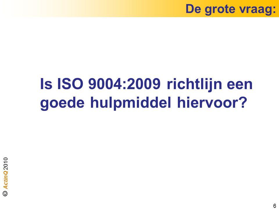 De grote vraag: 6 Is ISO 9004:2009 richtlijn een goede hulpmiddel hiervoor? © ActinQ 2010