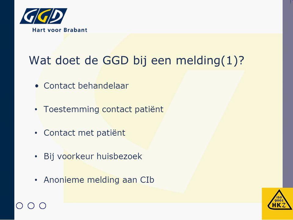 Wat doet de GGD bij een melding(1)? Contact behandelaar Toestemming contact patiënt Contact met patiënt Bij voorkeur huisbezoek Anonieme melding aan C