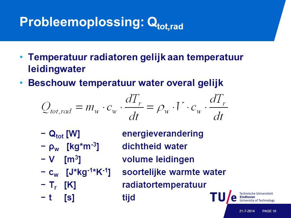 Probleemoplossing: Q tot,rad Temperatuur radiatoren gelijk aan temperatuur leidingwater Beschouw temperatuur water overal gelijk PAGE 1021-7-2014 −Q tot [W]energieverandering −ρ w [kg*m -3 ]dichtheid water −V[m 3 ]volume leidingen −c w [J*kg -1 *K -1 ]soortelijke warmte water −T r [K]radiatortemperatuur −t[s]tijd