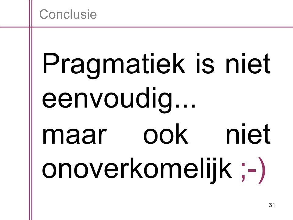 31 Conclusie Pragmatiek is niet eenvoudig... maar ook niet onoverkomelijk ;-)