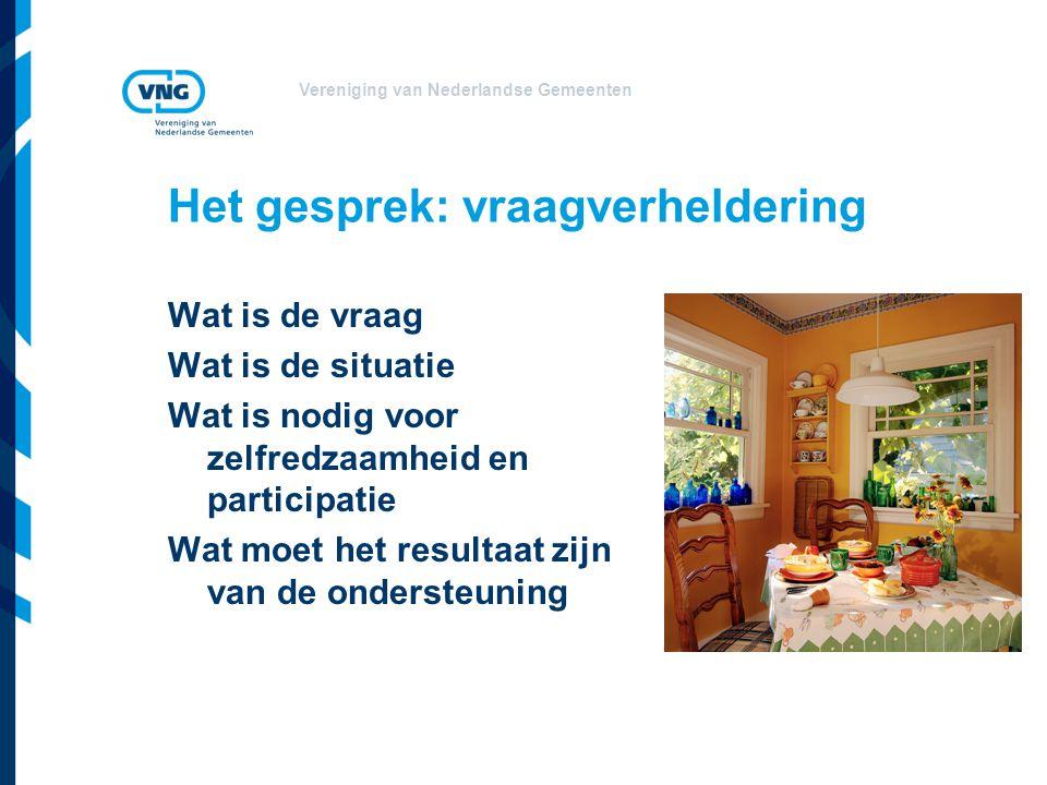 Vereniging van Nederlandse Gemeenten Het gesprek: vraagverheldering Wat is de vraag Wat is de situatie Wat is nodig voor zelfredzaamheid en participat