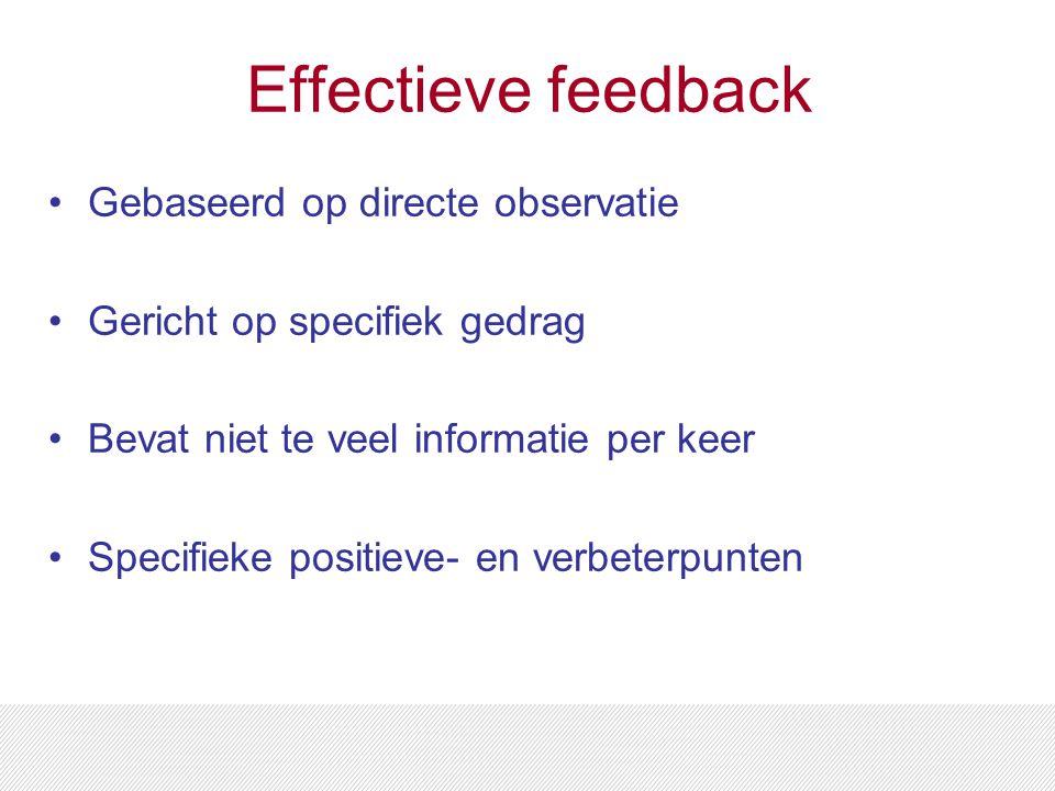 Effectieve feedback Gebaseerd op directe observatie Gericht op specifiek gedrag Bevat niet te veel informatie per keer Specifieke positieve- en verbeterpunten