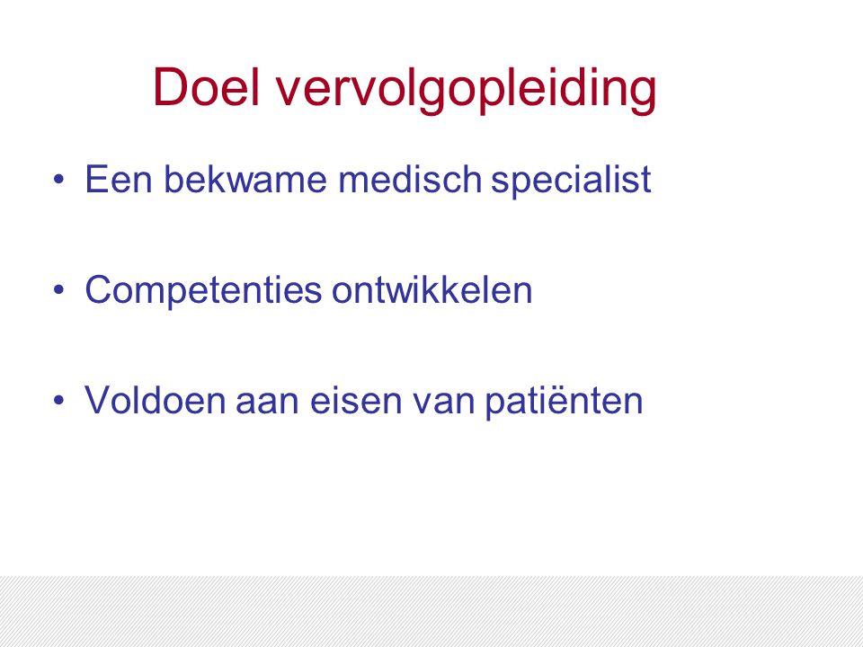 Doel vervolgopleiding Een bekwame medisch specialist Competenties ontwikkelen Voldoen aan eisen van patiënten