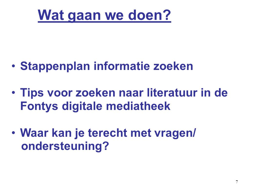 7 Stappenplan informatie zoeken Tips voor zoeken naar literatuur in de Fontys digitale mediatheek Waar kan je terecht met vragen/ ondersteuning.