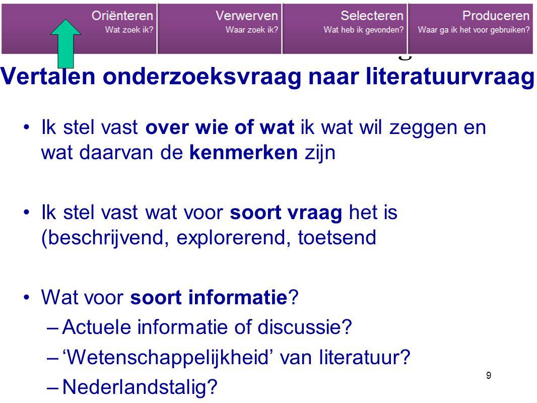 9 Informatieverzameling Vertalen onderzoeksvraag naar literatuurvraag Ik stel vast over wie of wat ik wat wil zeggen en wat daarvan de kenmerken zijn Ik stel vast wat voor soort vraag het is (beschrijvend, explorerend, toetsend Wat voor soort informatie.