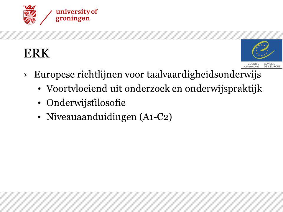 ERK ›Europese richtlijnen voor taalvaardigheidsonderwijs Voortvloeiend uit onderzoek en onderwijspraktijk Onderwijsfilosofie Niveauaanduidingen (A1-C2)