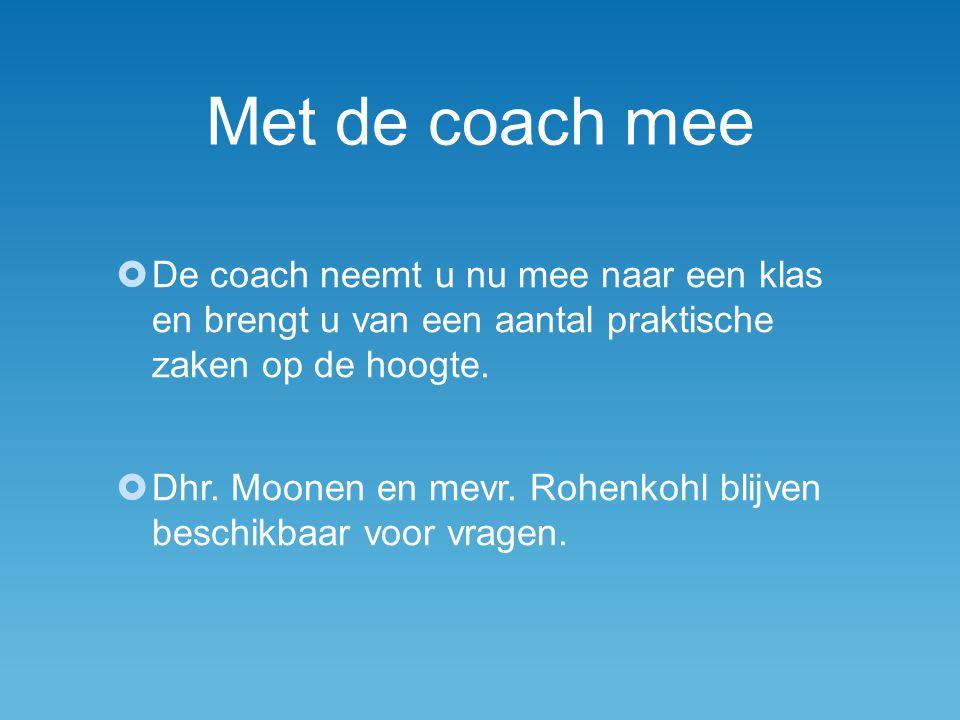 Met de coach mee  De coach neemt u nu mee naar een klas en brengt u van een aantal praktische zaken op de hoogte.  Dhr. Moonen en mevr. Rohenkohl bl
