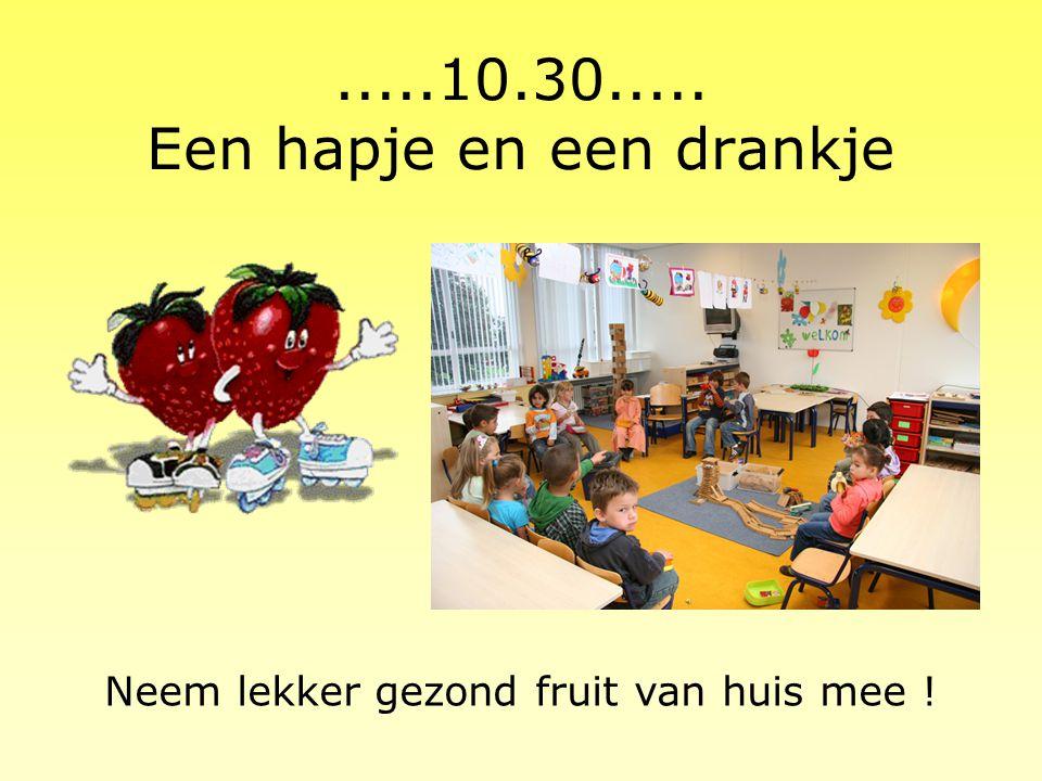 .....10.30..... Een hapje en een drankje Neem lekker gezond fruit van huis mee !