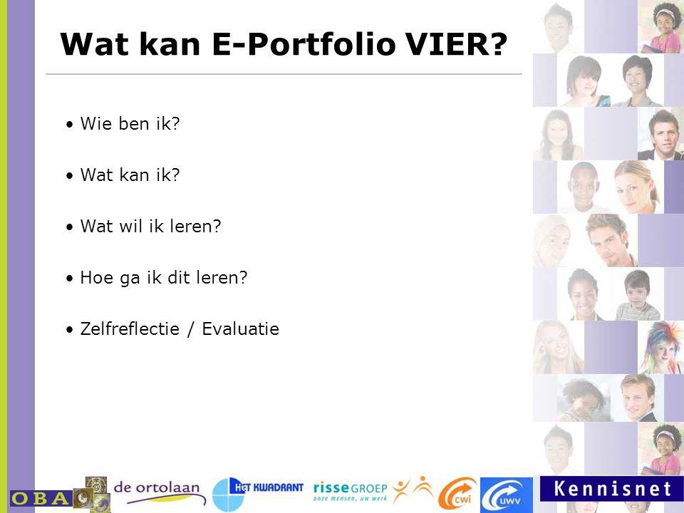 Wat kan E-Portfolio VIER? http://www.milestoneseportfolio.nl Wie ben ik? Wat kan ik? Wat wil ik leren? Hoe ga ik dit leren? Zelfreflectie / Evaluatie