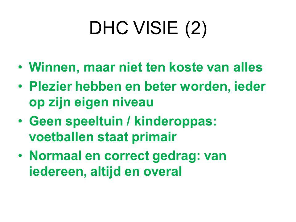 DHC VISIE (2) Winnen, maar niet ten koste van alles Plezier hebben en beter worden, ieder op zijn eigen niveau Geen speeltuin / kinderoppas: voetballen staat primair Normaal en correct gedrag: van iedereen, altijd en overal