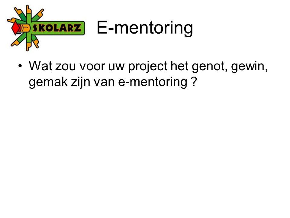 E-mentoring Wat zou voor uw project het genot, gewin, gemak zijn van e-mentoring ?