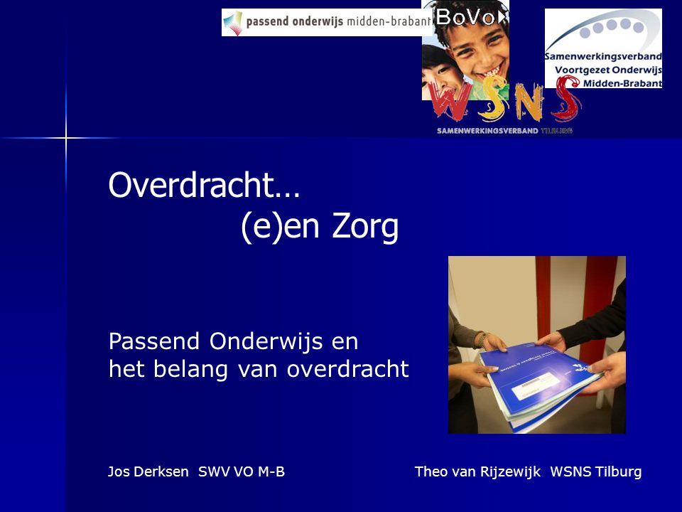 Overdracht… (e)en Zorg Passend Onderwijs en het belang van overdracht Jos Derksen SWV VO M-BTheo van Rijzewijk WSNS Tilburg