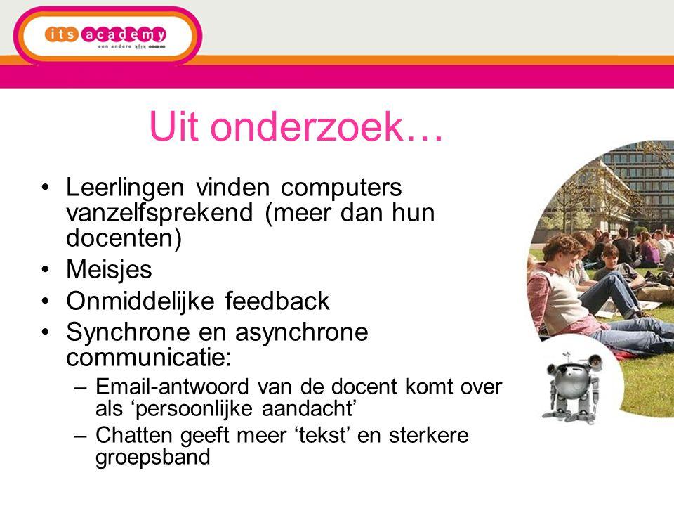 Uit onderzoek… Leerlingen vinden computers vanzelfsprekend (meer dan hun docenten) Meisjes Onmiddelijke feedback Synchrone en asynchrone communicatie: